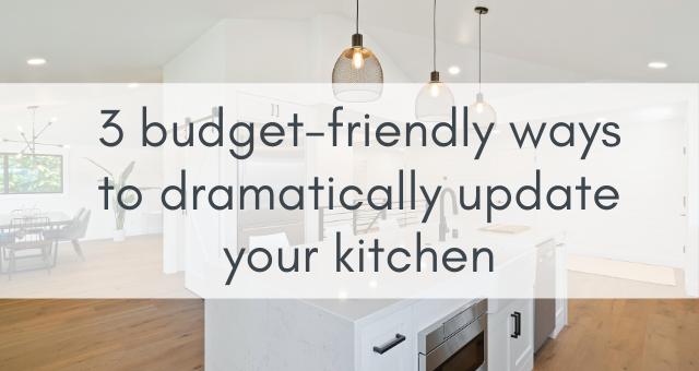 3 budget friendly ways to dramatically update your kitchen