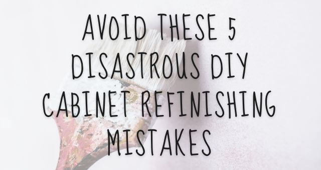 Avoid These 5 Disastrous DIY Cabinet Refinishing Mistakes