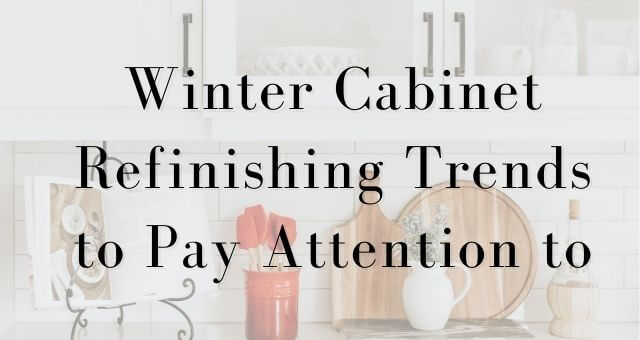 Winter Cabinet Refinishing Trends to Pay Attention to