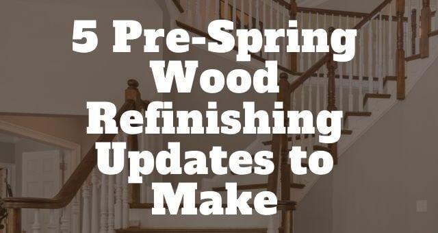 5 Pre-Spring Wood Refinishing Updates to Make