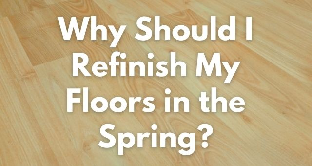 Why Should I Refinish My Floors in the Spring?