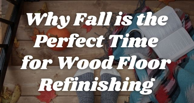 Why Fall is the Perfect Time for Wood Floor Refinishing